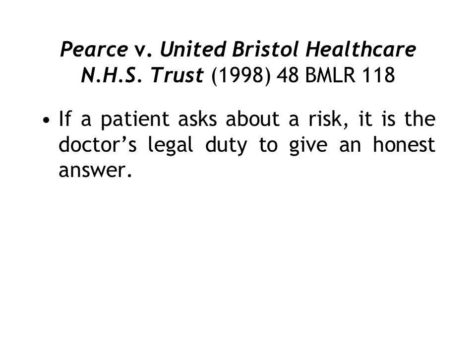 Pearce v. United Bristol Healthcare N.H.S. Trust (1998) 48 BMLR 118 If a patient asks about a risk, it is the doctors legal duty to give an honest ans