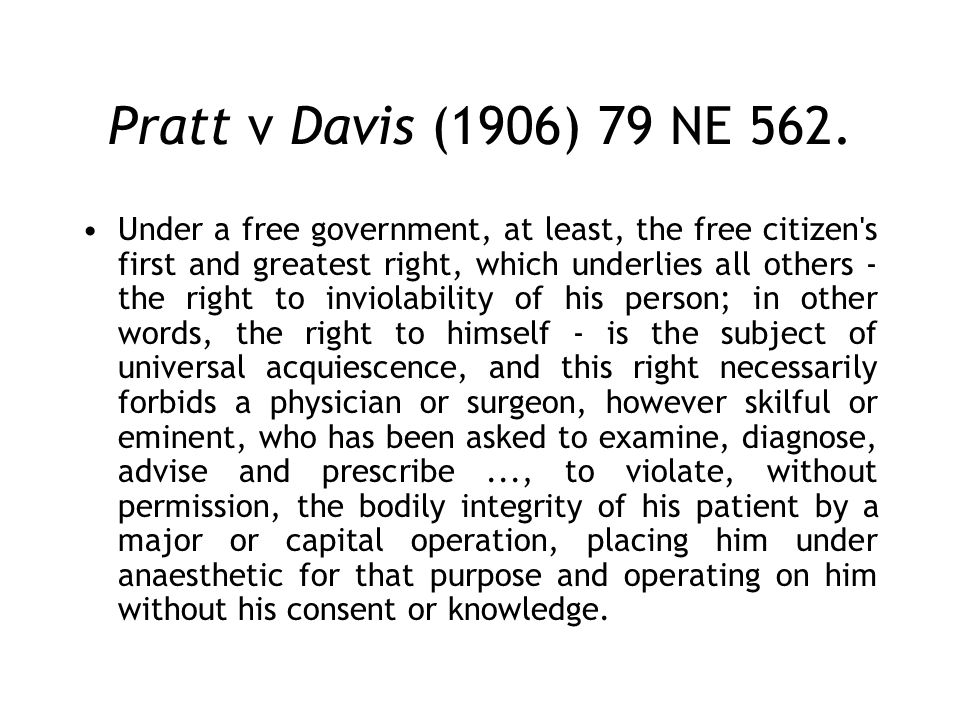 Pratt v Davis (1906) 79 NE 562. Under a free government, at least, the free citizen's first and greatest right, which underlies all others - the right