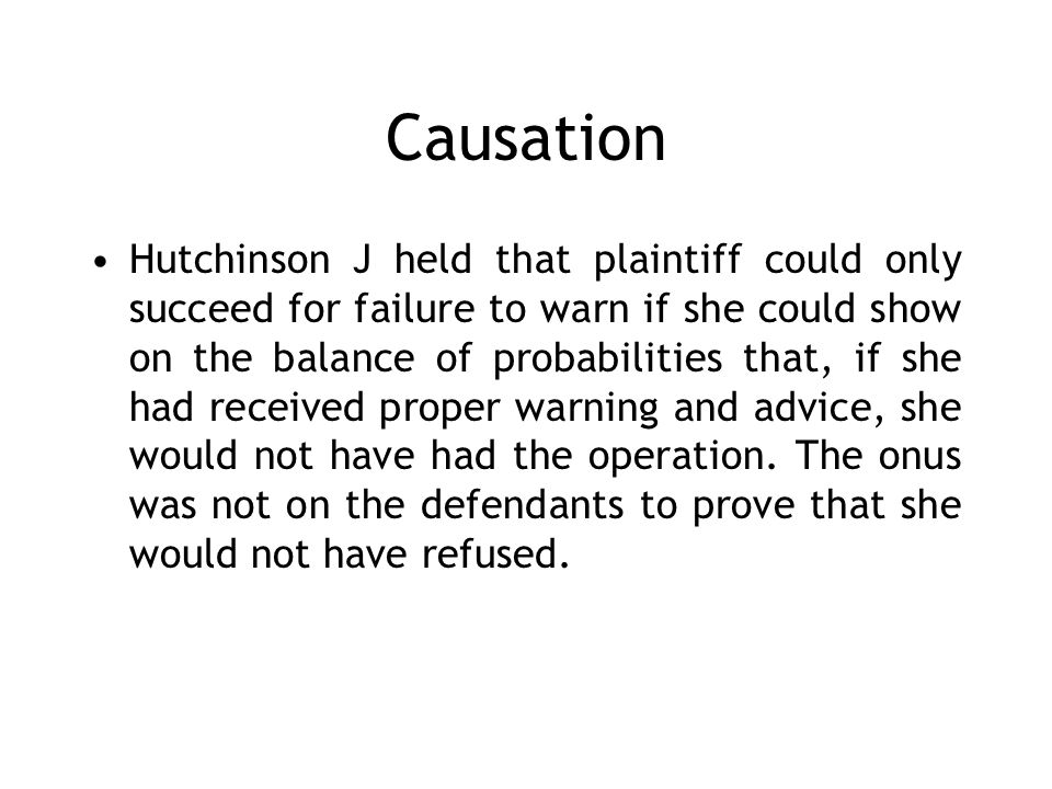 Causation Hutchinson J held that plaintiff could only succeed for failure to warn if she could show on the balance of probabilities that, if she had received proper warning and advice, she would not have had the operation.