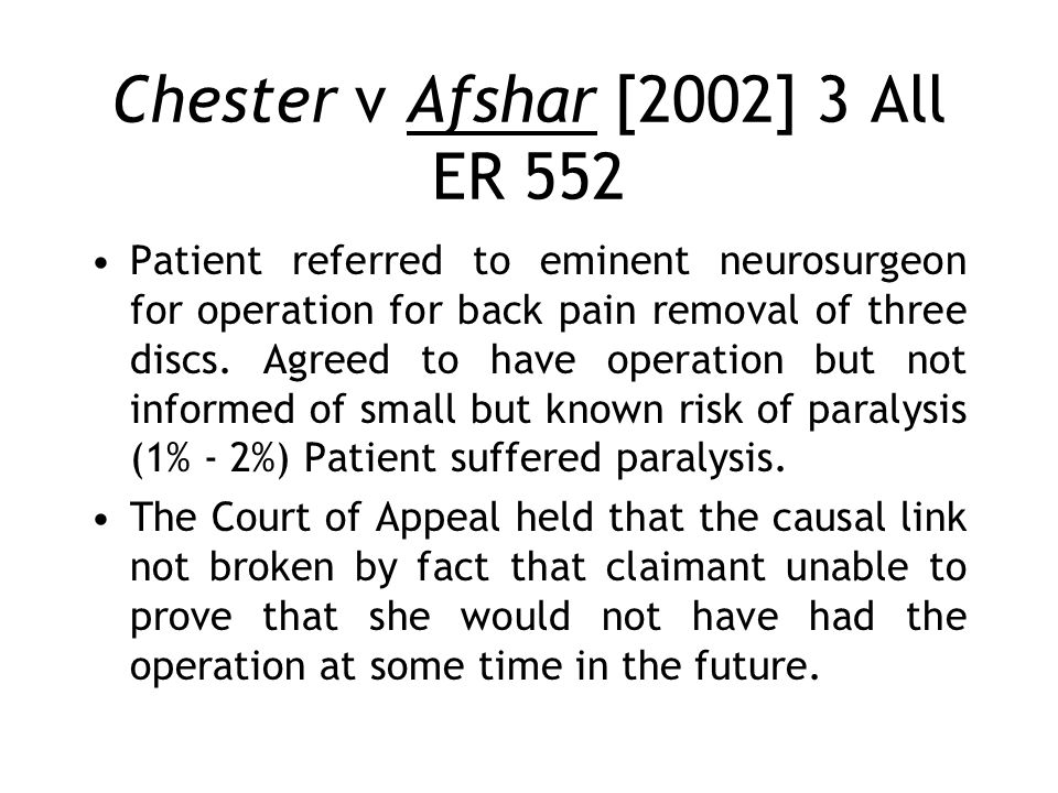 Chester v Afshar [2002] 3 All ER 552 Patient referred to eminent neurosurgeon for operation for back pain removal of three discs. Agreed to have opera