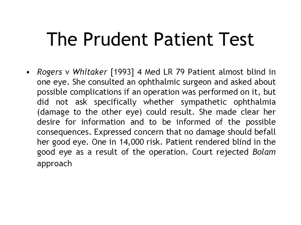 The Prudent Patient Test Rogers v Whitaker [1993] 4 Med LR 79 Patient almost blind in one eye. She consulted an ophthalmic surgeon and asked about pos
