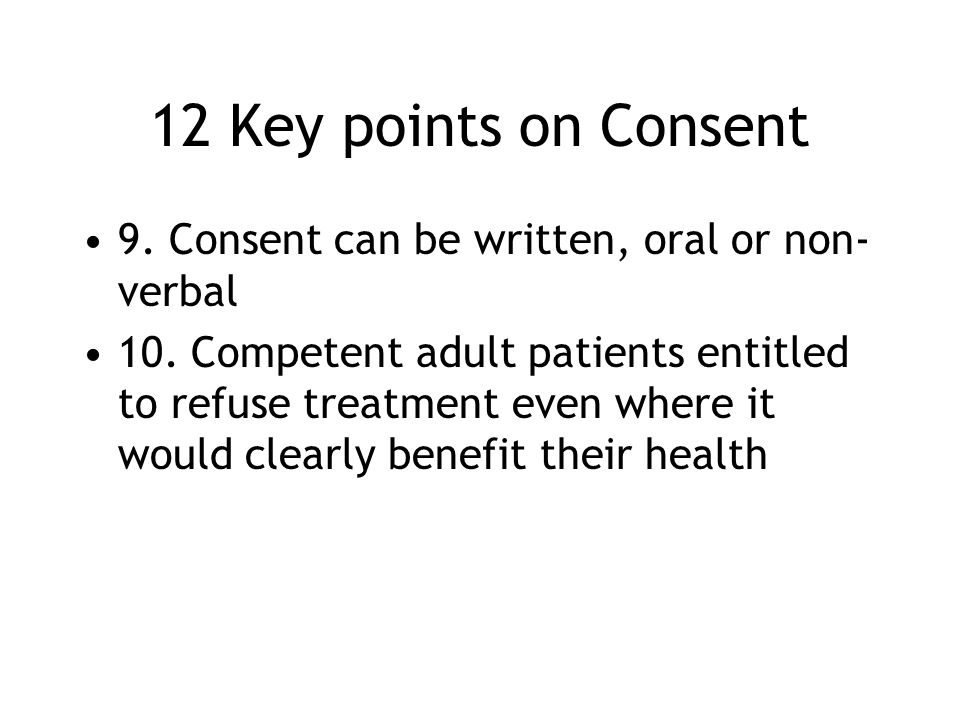 12 Key points on Consent 9. Consent can be written, oral or non- verbal 10. Competent adult patients entitled to refuse treatment even where it would
