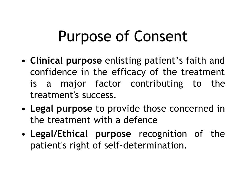 Purpose of Consent Clinical purpose enlisting patients faith and confidence in the efficacy of the treatment is a major factor contributing to the treatment s success.