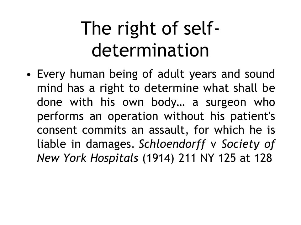 The right of self- determination Every human being of adult years and sound mind has a right to determine what shall be done with his own body… a surgeon who performs an operation without his patient s consent commits an assault, for which he is liable in damages.