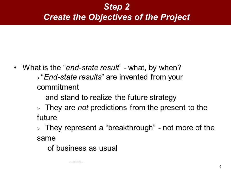 6 Step 2 Create the Objectives of the Project What is the end-state result - what, by when.