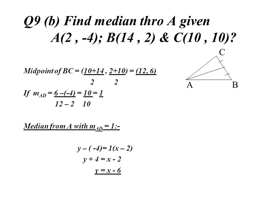 Q9 (b) Find median thro A given A(2, -4); B(14, 2) & C(10, 10)? Midpoint of BC = (10+14, 2+10) = (12, 6) 2 2 If m AD = 6 –(-4) = 10 = 1 12 – 2 10 Medi