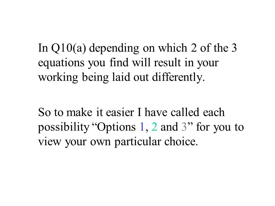 In Q10(a) depending on which 2 of the 3 equations you find will result in your working being laid out differently. So to make it easier I have called