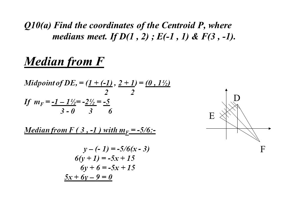 Q10(a) Find the coordinates of the Centroid P, where medians meet. If D(1, 2) ; E(-1, 1) & F(3, -1). Median from F Midpoint of DE, = (1 + (-1), 2 + 1)
