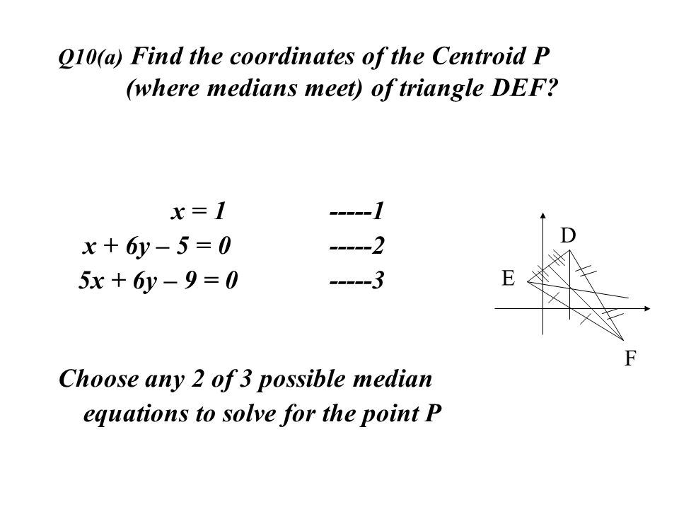 Q10(a) Find the coordinates of the Centroid P (where medians meet) of triangle DEF? x = 1 -----1 x + 6y – 5 = 0-----2 5x + 6y – 9 = 0 -----3 Choose an