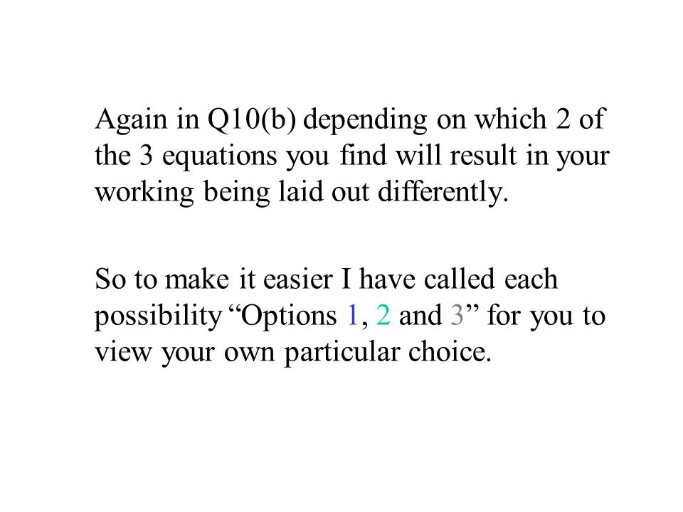 Again in Q10(b) depending on which 2 of the 3 equations you find will result in your working being laid out differently. So to make it easier I have c
