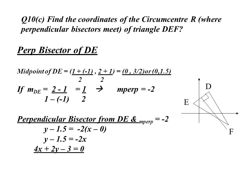 Q10(c) Find the coordinates of the Circumcentre R (where perpendicular bisectors meet) of triangle DEF? D E F Perp Bisector of DE Midpoint of DE = (1