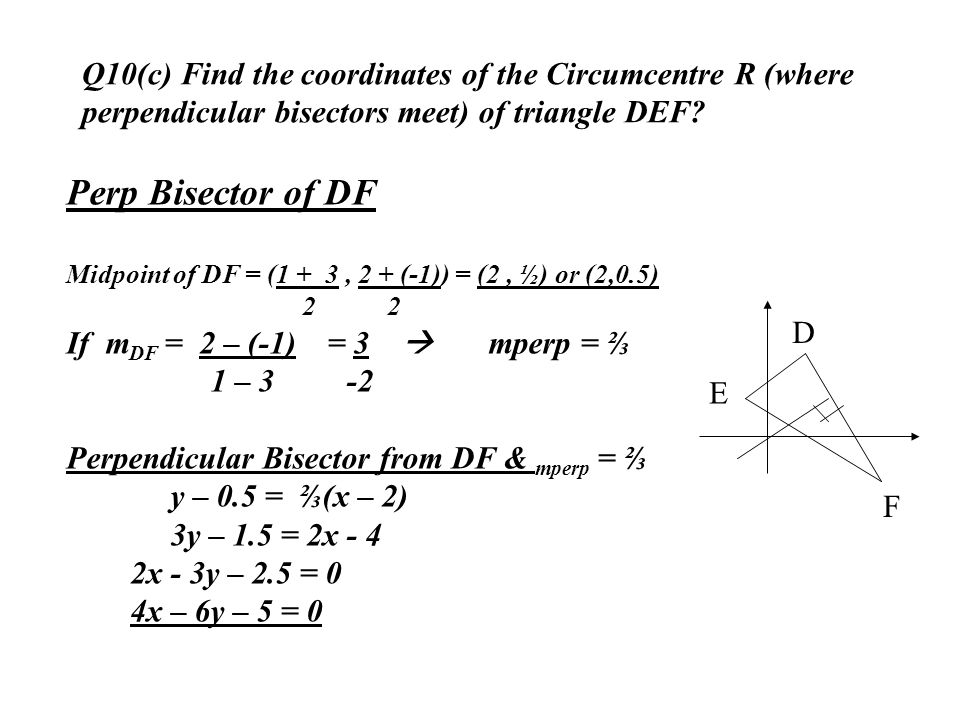 Q10(c) Find the coordinates of the Circumcentre R (where perpendicular bisectors meet) of triangle DEF? D E F Perp Bisector of DF Midpoint of DF = (1