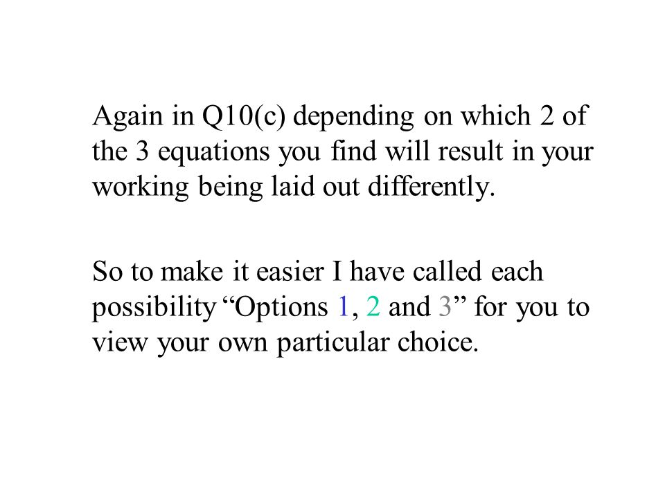 Again in Q10(c) depending on which 2 of the 3 equations you find will result in your working being laid out differently. So to make it easier I have c