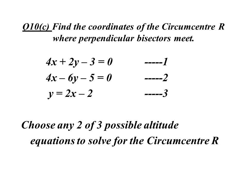 Q10(c) Find the coordinates of the Circumcentre R where perpendicular bisectors meet. 4x + 2y – 3 = 0-----1 4x – 6y – 5 = 0-----2 y = 2x – 2-----3 Cho