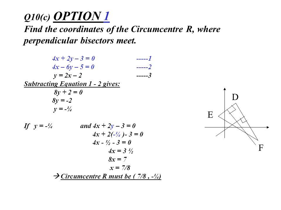Q10(c) OPTION 1 Find the coordinates of the Circumcentre R, where perpendicular bisectors meet. 4x + 2y – 3 = 0-----1 4x – 6y – 5 = 0-----2 y = 2x – 2