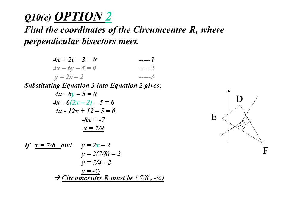 Q10(c) OPTION 2 Find the coordinates of the Circumcentre R, where perpendicular bisectors meet. 4x + 2y – 3 = 0-----1 4x – 6y – 5 = 0-----2 y = 2x – 2