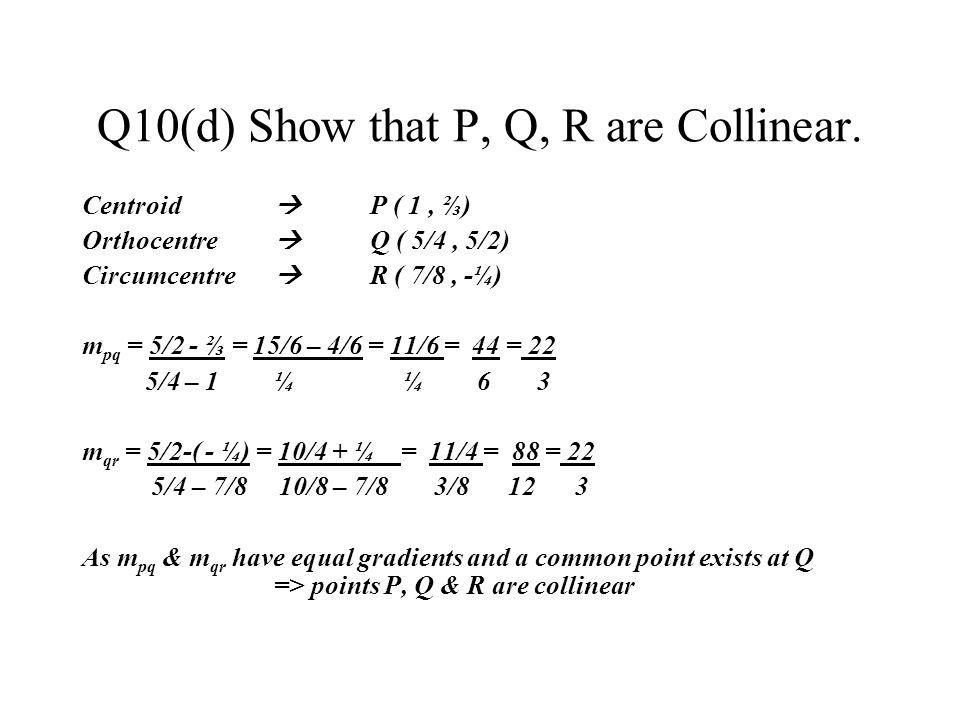 Q10(d) Show that P, Q, R are Collinear. Centroid P ( 1, ) Orthocentre Q ( 5/4, 5/2) Circumcentre R ( 7/8, -¼) m pq = 5/2 - = 15/6 – 4/6 = 11/6 = 44 =