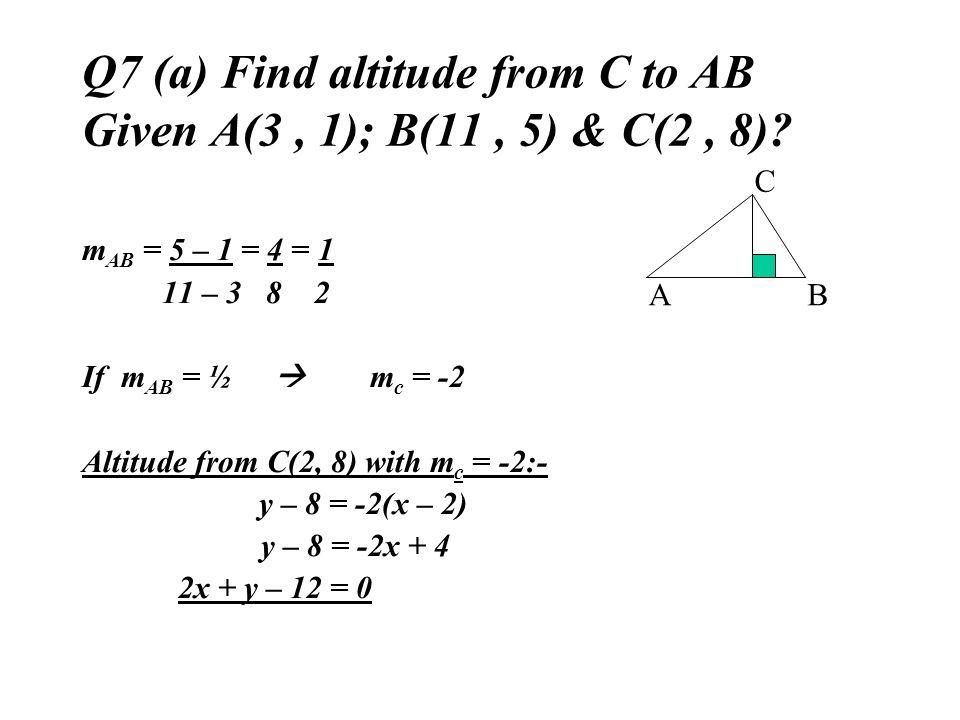 Q7 (a) Find altitude from C to AB Given A(3, 1); B(11, 5) & C(2, 8)? m AB = 5 – 1 = 4 = 1 11 – 3 8 2 If m AB = ½ m c = -2 Altitude from C(2, 8) with m