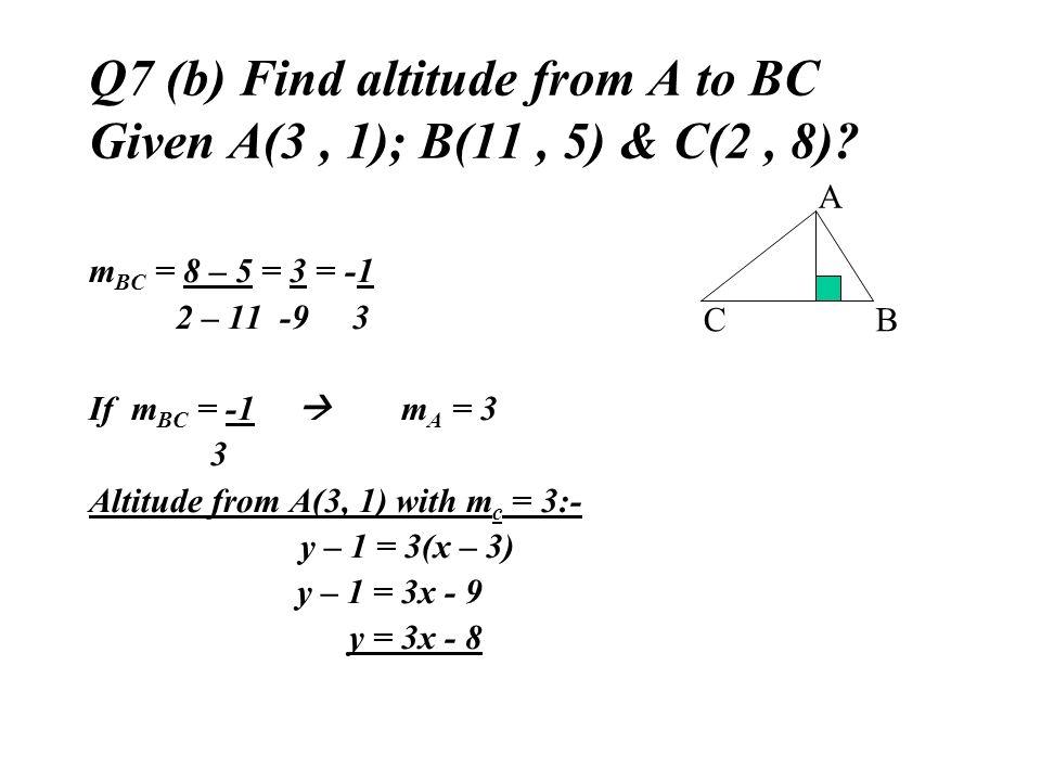 Q7 (b) Find altitude from A to BC Given A(3, 1); B(11, 5) & C(2, 8)? m BC = 8 – 5 = 3 = -1 2 – 11 -9 3 If m BC = -1 m A = 3 3 Altitude from A(3, 1) wi
