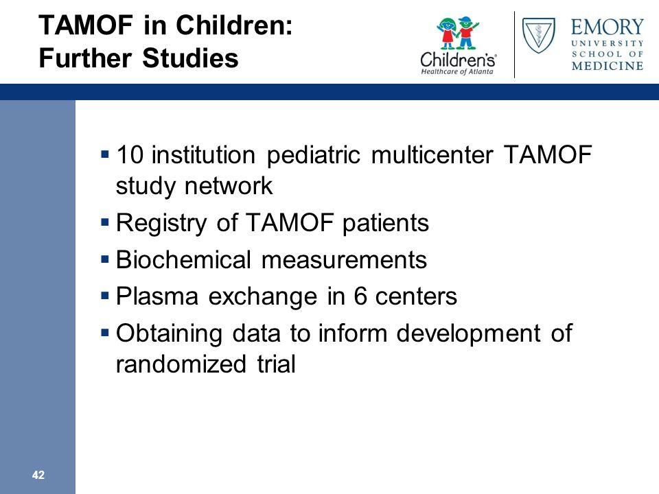 42 TAMOF in Children: Further Studies 10 institution pediatric multicenter TAMOF study network Registry of TAMOF patients Biochemical measurements Pla