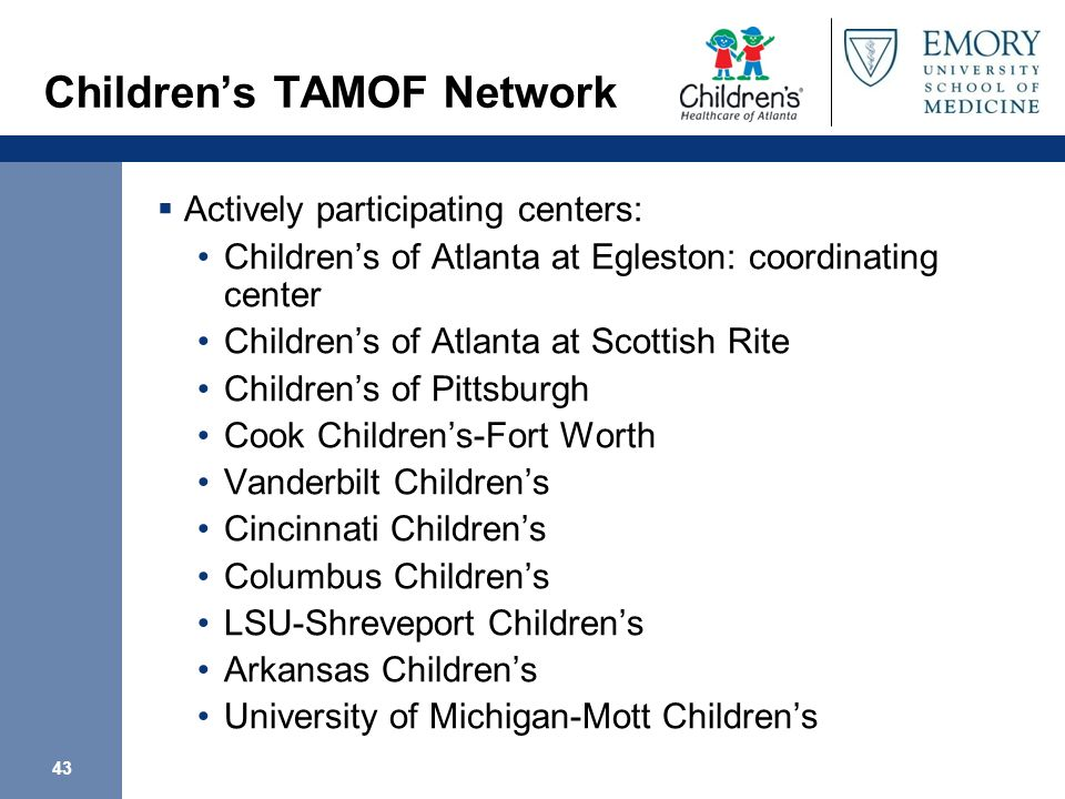 43 Childrens TAMOF Network Actively participating centers: Childrens of Atlanta at Egleston: coordinating center Childrens of Atlanta at Scottish Rite