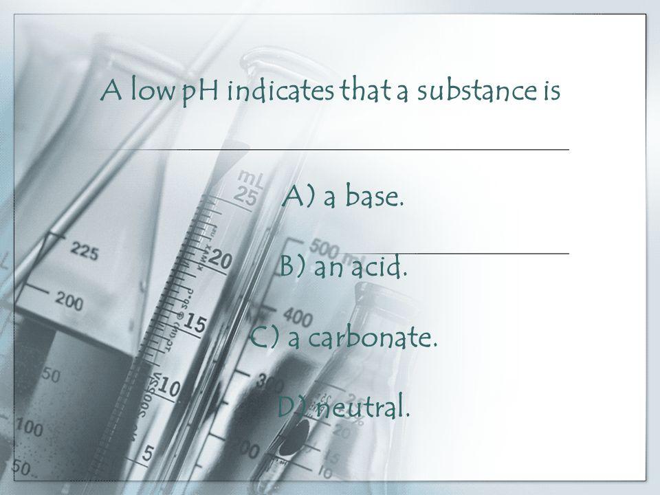 A low pH indicates that a substance is A) a base. B) an acid. C) a carbonate. D) neutral.