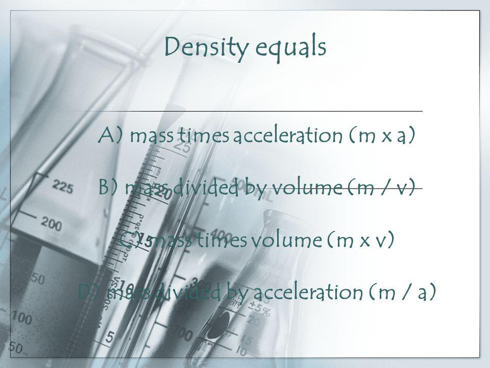 Density equals A) mass times acceleration (m x a) B) mass divided by volume (m / v) C) mass times volume (m x v) D) mass divided by acceleration (m / a)