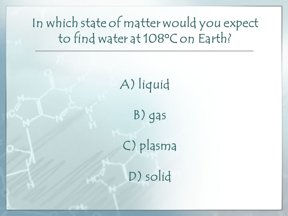 In which state of matter would you expect to find water at 108°C on Earth.