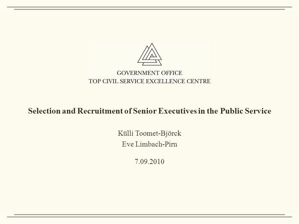Selection and Recruitment of Senior Executives in the Public Service Külli Toomet-Björck Eve Limbach-Pirn 7.09.2010