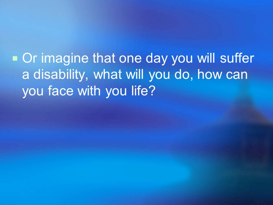 Imagine that one day,we come across a disabled people, what we should do
