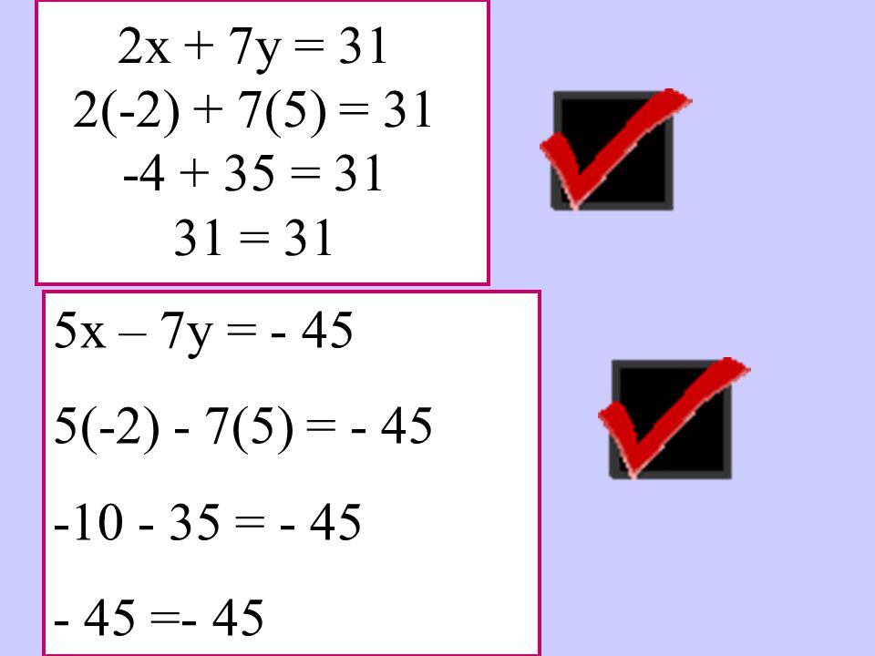 2x + 7y = 31 2(-2) + 7(5) = 31 -4 + 35 = 31 31 = 31 5x – 7y = - 45 5(-2) - 7(5) = - 45 -10 - 35 = - 45 - 45 =- 45