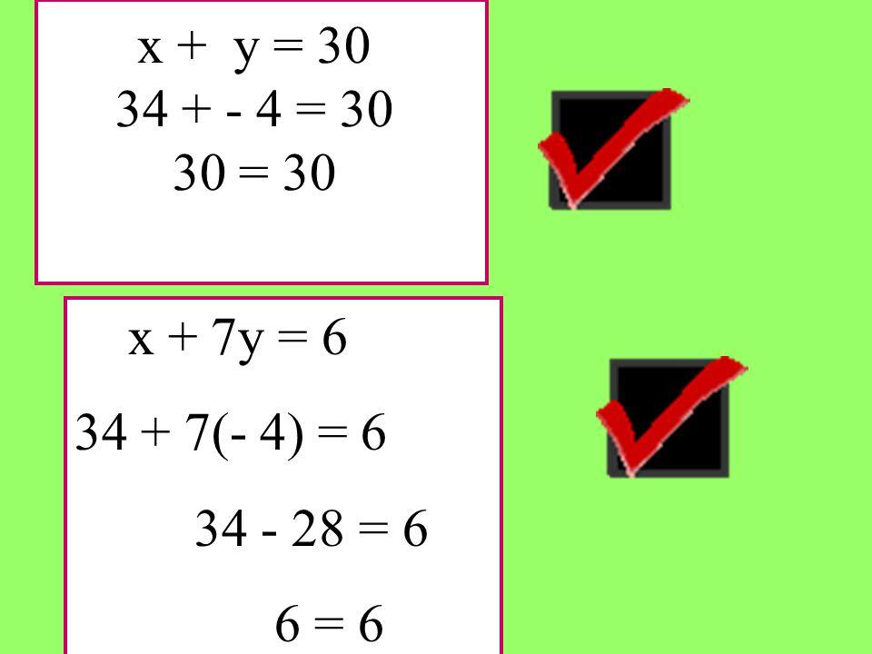 x + y = 30 34 + - 4 = 30 30 = 30 x + 7y = 6 34 + 7(- 4) = 6 34 - 28 = 6 6 = 6