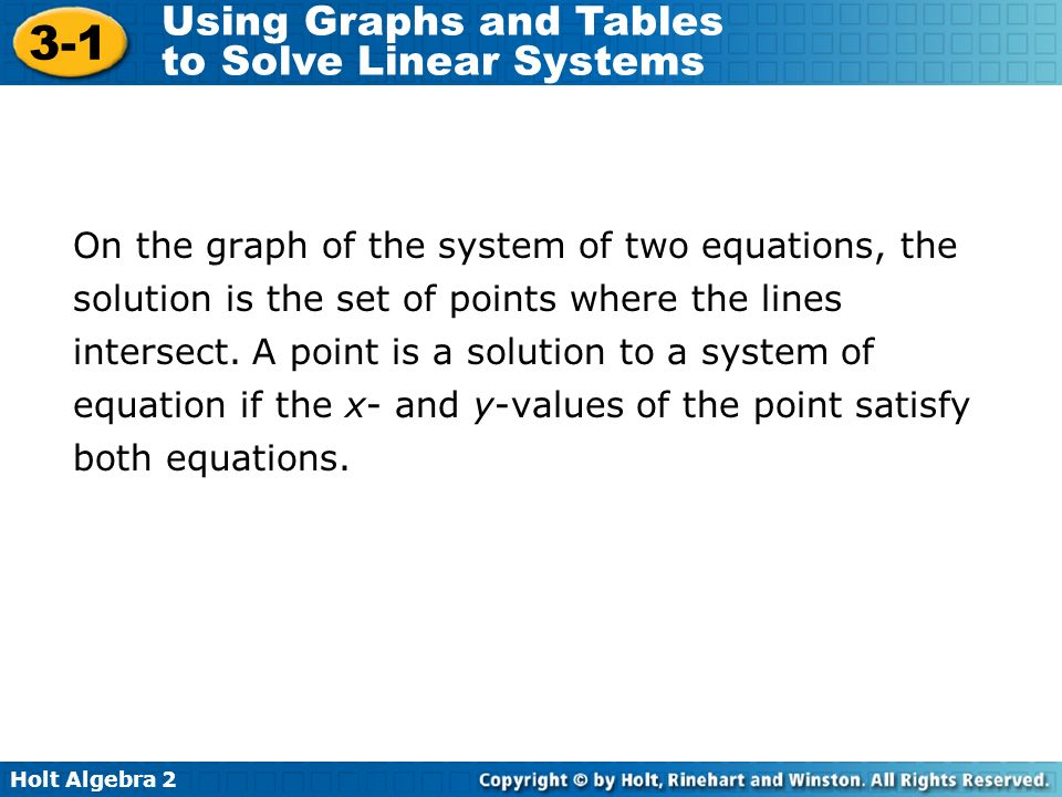 Holt Algebra 2 3-1 Using Graphs and Tables to Solve Linear Systems On the graph of the system of two equations, the solution is the set of points wher