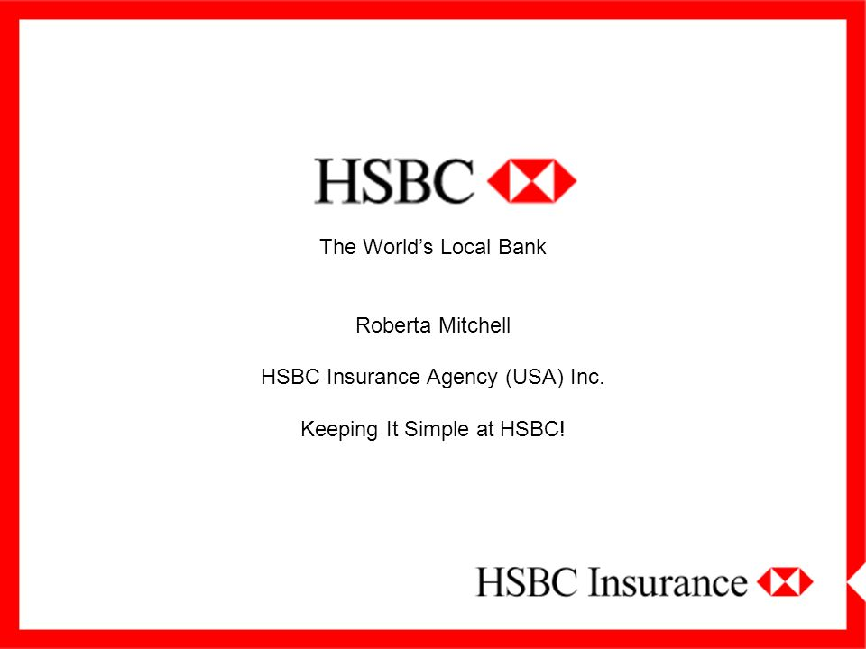 The Worlds Local Bank Roberta Mitchell HSBC Insurance Agency (USA) Inc. Keeping It Simple at HSBC!
