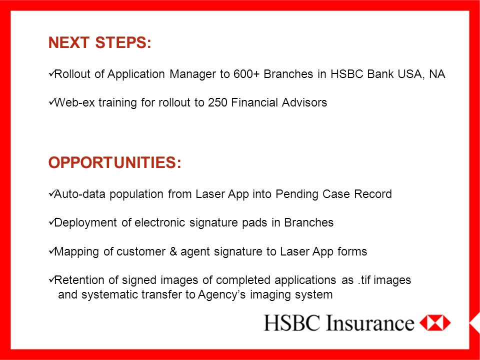 NEXT STEPS: Rollout of Application Manager to 600+ Branches in HSBC Bank USA, NA Web-ex training for rollout to 250 Financial Advisors OPPORTUNITIES: