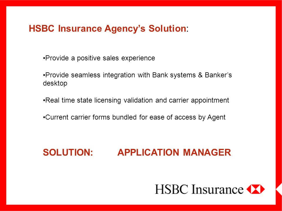 HSBC Insurance Agencys Solution: Provide a positive sales experience Provide seamless integration with Bank systems & Bankers desktop Real time state licensing validation and carrier appointment Current carrier forms bundled for ease of access by Agent SOLUTION: APPLICATION MANAGER