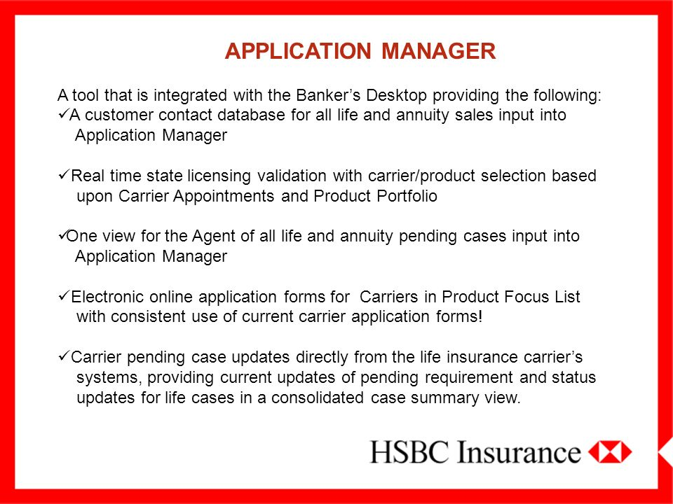APPLICATION MANAGER A tool that is integrated with the Bankers Desktop providing the following: A customer contact database for all life and annuity sales input into Application Manager Real time state licensing validation with carrier/product selection based upon Carrier Appointments and Product Portfolio One view for the Agent of all life and annuity pending cases input into Application Manager Electronic online application forms for Carriers in Product Focus List with consistent use of current carrier application forms.