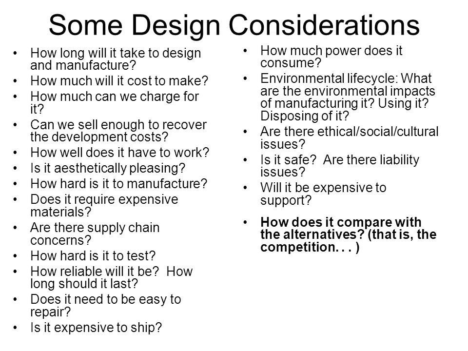 Some Design Considerations How long will it take to design and manufacture? How much will it cost to make? How much can we charge for it? Can we sell