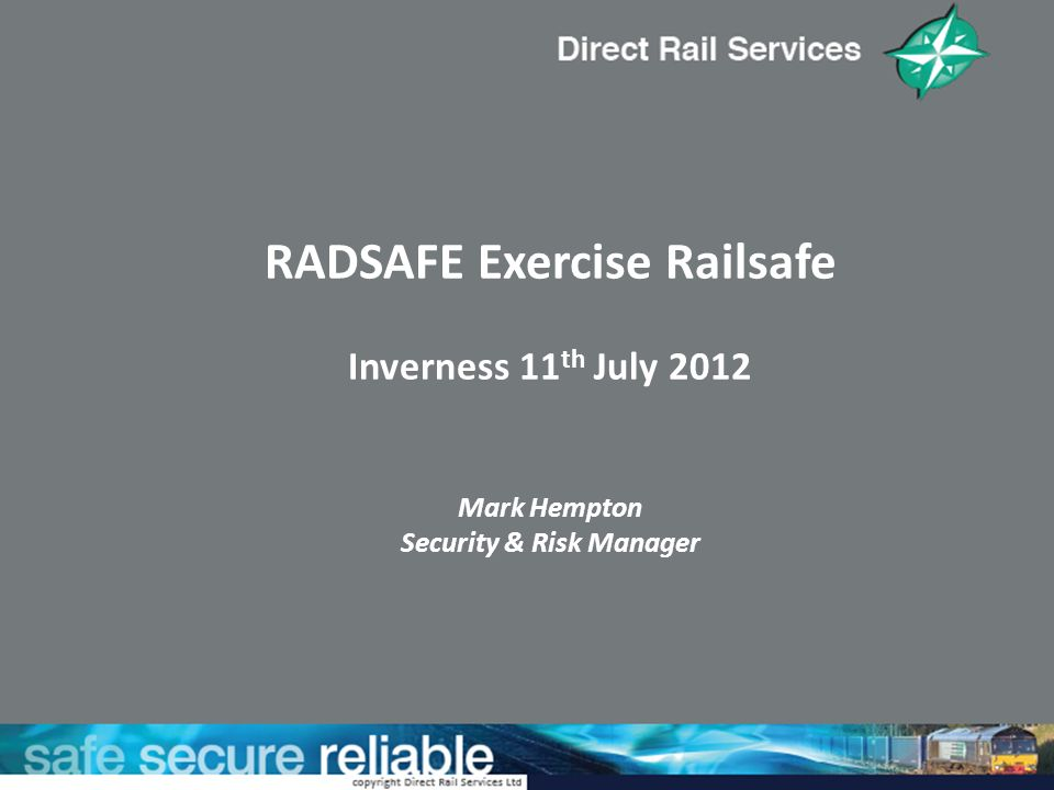 RADSAFE Exercise Railsafe Inverness 11 th July 2012 Mark Hempton Security & Risk Manager
