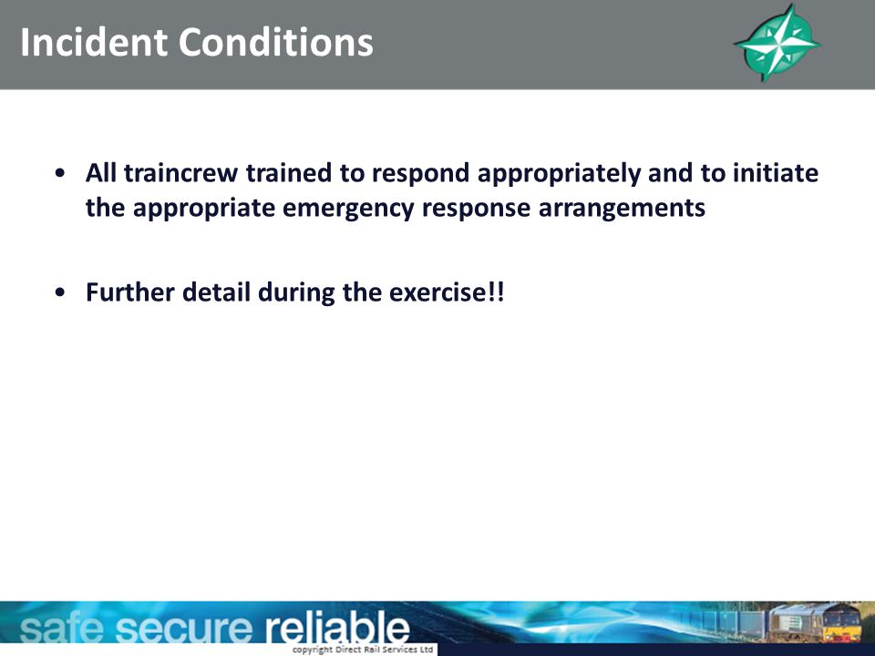 Incident Conditions All traincrew trained to respond appropriately and to initiate the appropriate emergency response arrangements Further detail duri