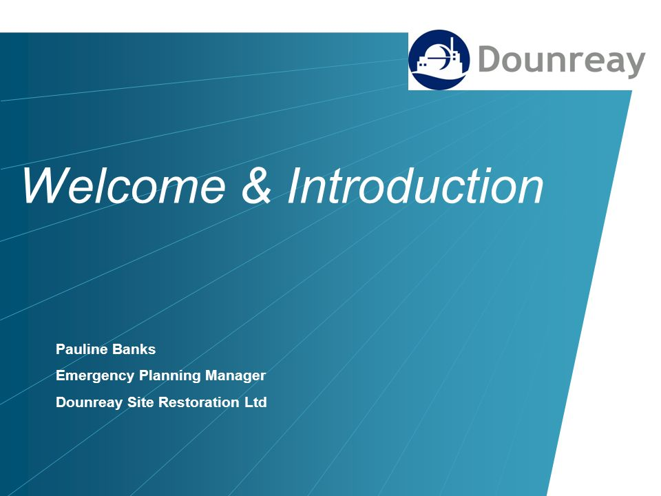 Welcome & Introduction Pauline Banks Emergency Planning Manager Dounreay Site Restoration Ltd