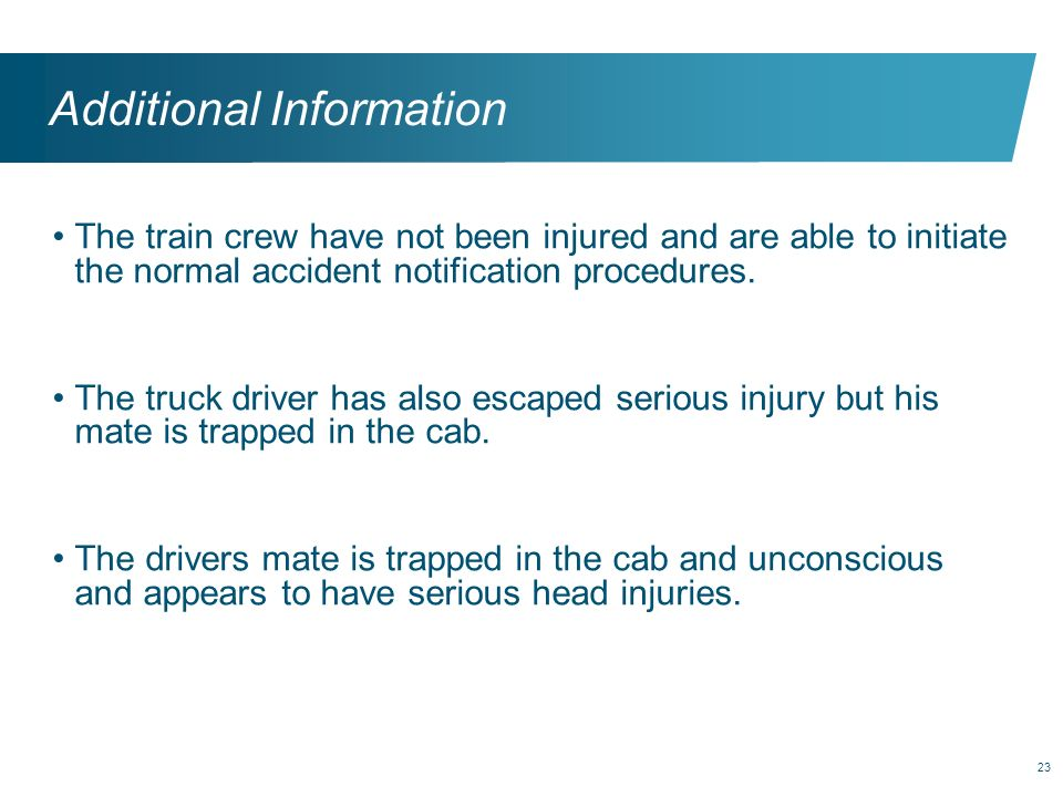 23 Additional Information The train crew have not been injured and are able to initiate the normal accident notification procedures. The truck driver