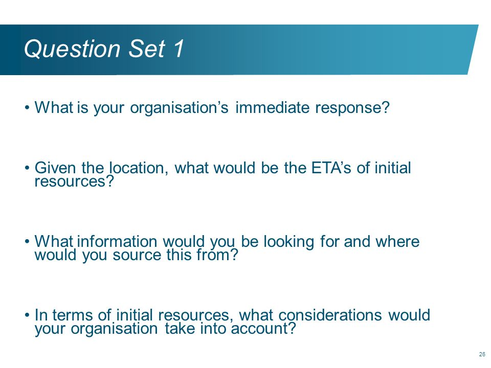 26 Question Set 1 What is your organisations immediate response? Given the location, what would be the ETAs of initial resources? What information wou
