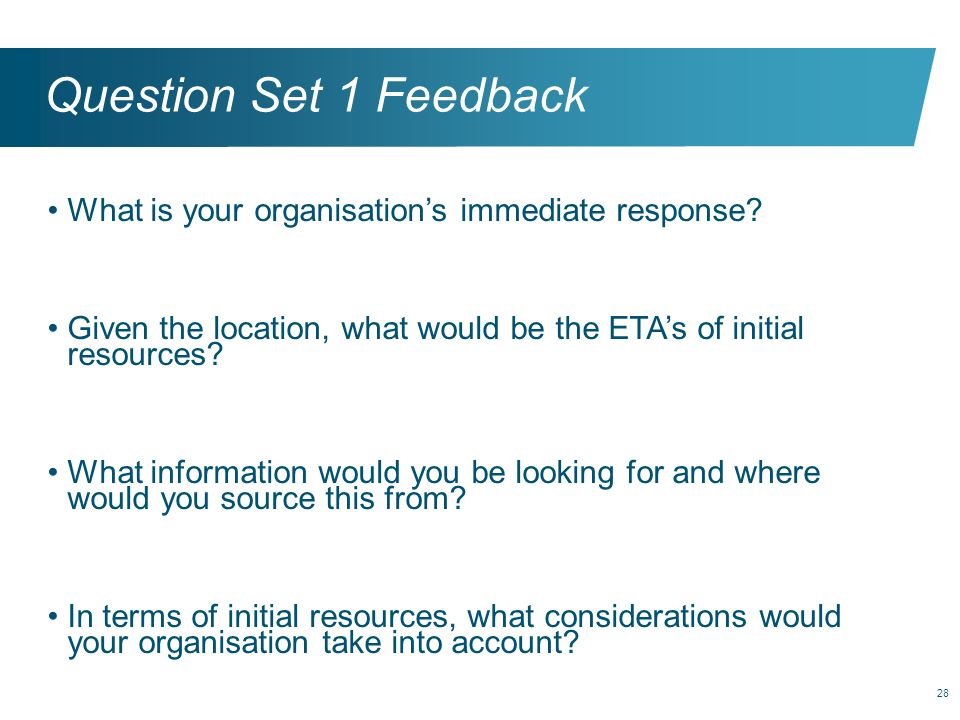 28 Question Set 1 Feedback What is your organisations immediate response? Given the location, what would be the ETAs of initial resources? What inform