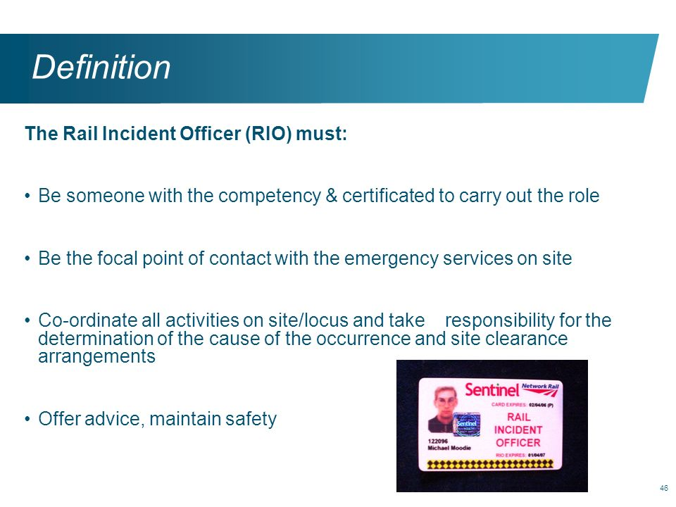 46 Definition The Rail Incident Officer (RIO) must: Be someone with the competency & certificated to carry out the role Be the focal point of contact