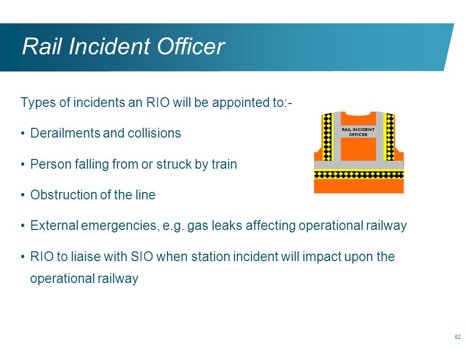 52 Rail Incident Officer Types of incidents an RIO will be appointed to:- Derailments and collisions Person falling from or struck by train Obstructio