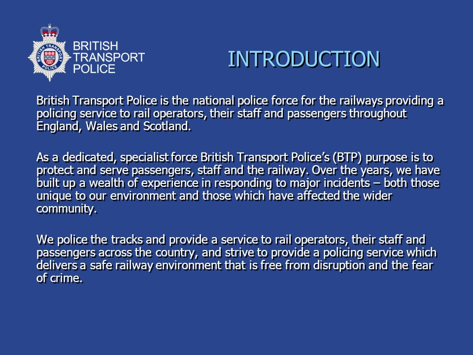 INTRODUCTION British Transport Police is the national police force for the railways providing a policing service to rail operators, their staff and pa
