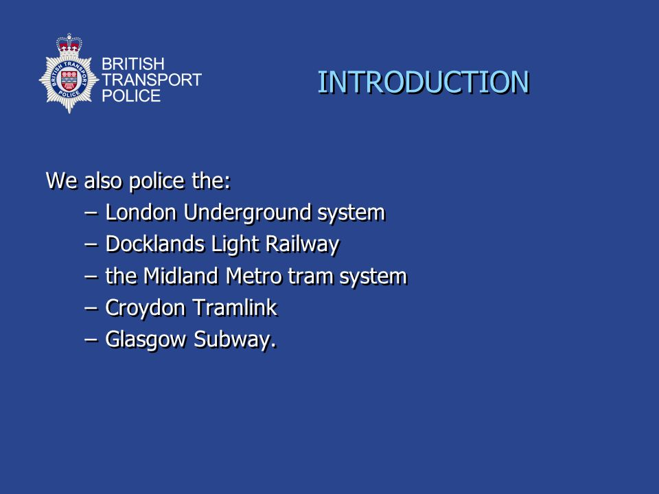 We also police the: –London Underground system –Docklands Light Railway –the Midland Metro tram system –Croydon Tramlink –Glasgow Subway. We also poli