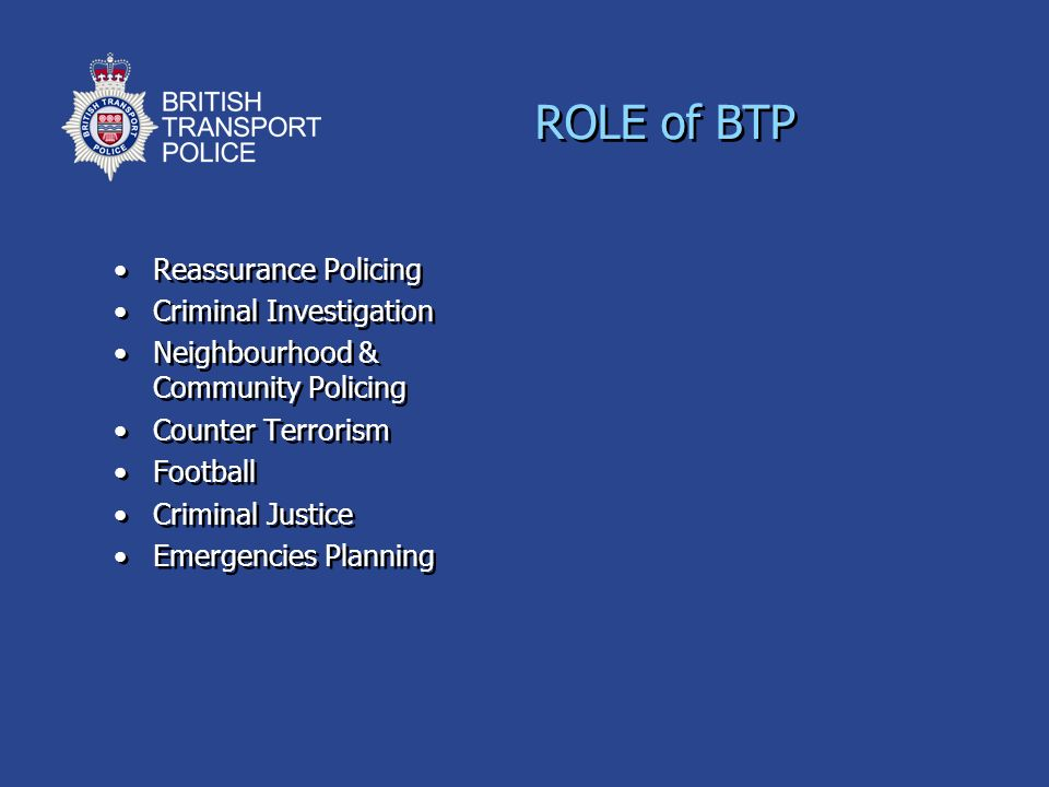 ROLE of BTP Reassurance Policing Criminal Investigation Neighbourhood & Community Policing Counter Terrorism Football Criminal Justice Emergencies Pla