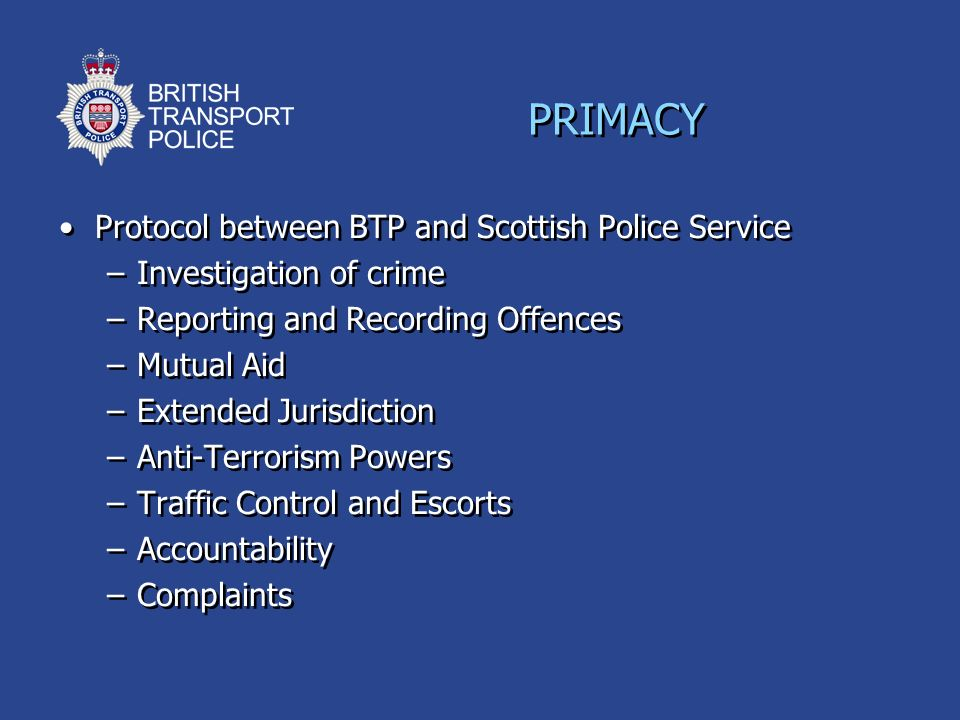 PRIMACY Protocol between BTP and Scottish Police Service –Investigation of crime –Reporting and Recording Offences –Mutual Aid –Extended Jurisdiction